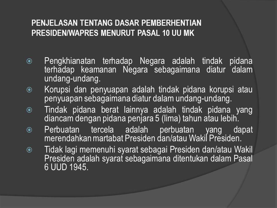 PENJELASAN TENTANG DASAR PEMBERHENTIAN PRESIDEN/WAPRES MENURUT PASAL 10 UU MK  Pengkhianatan terhadap Negara adalah tindak pidana terhadap keamanan N