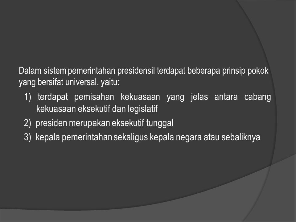 Dalam sistem pemerintahan presidensil terdapat beberapa prinsip pokok yang bersifat universal, yaitu: 1) terdapat pemisahan kekuasaan yang jelas antar