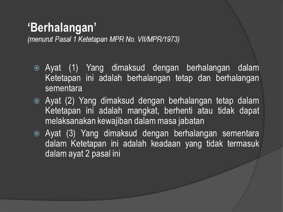 'Berhalangan' (menurut Pasal 1 Ketetapan MPR No. VII/MPR/1973)  Ayat (1) Yang dimaksud dengan berhalangan dalam Ketetapan ini adalah berhalangan teta
