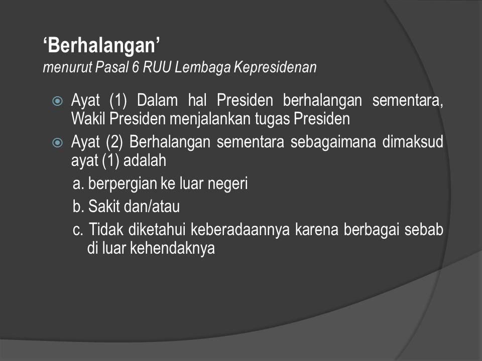 'Berhalangan' menurut Pasal 6 RUU Lembaga Kepresidenan  Ayat (1) Dalam hal Presiden berhalangan sementara, Wakil Presiden menjalankan tugas Presiden
