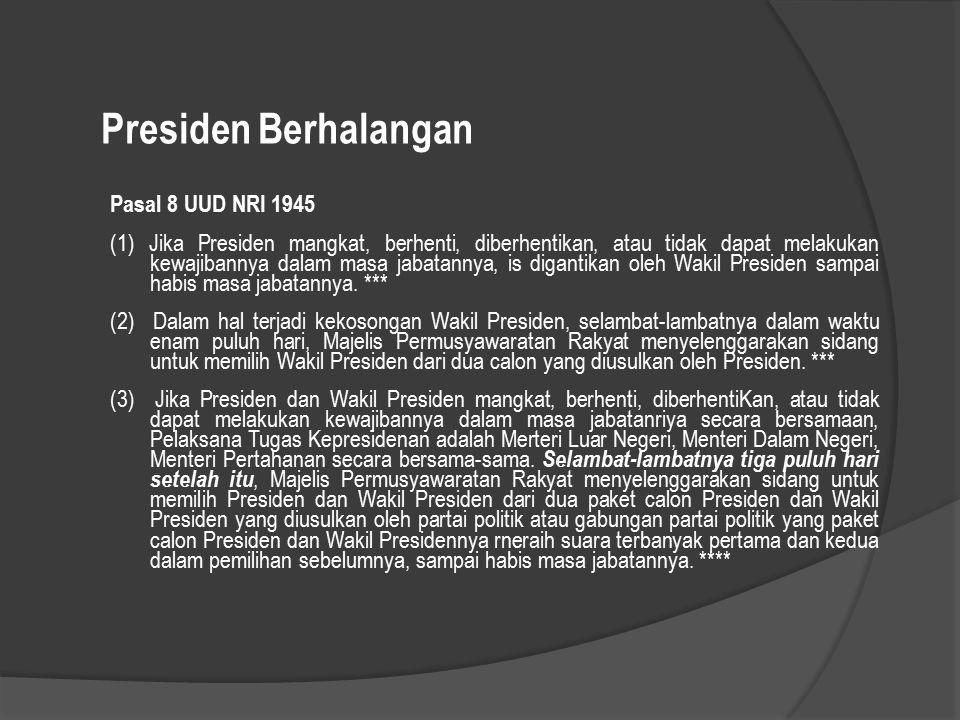 Presiden Berhalangan Pasal 8 UUD NRI 1945 (1) Jika Presiden mangkat, berhenti, diberhentikan, atau tidak dapat melakukan kewajibannya dalam masa jabat