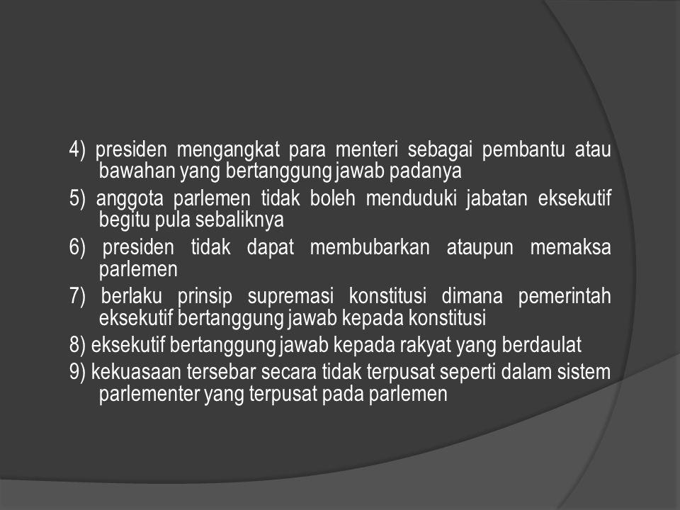 4) presiden mengangkat para menteri sebagai pembantu atau bawahan yang bertanggung jawab padanya 5) anggota parlemen tidak boleh menduduki jabatan eks