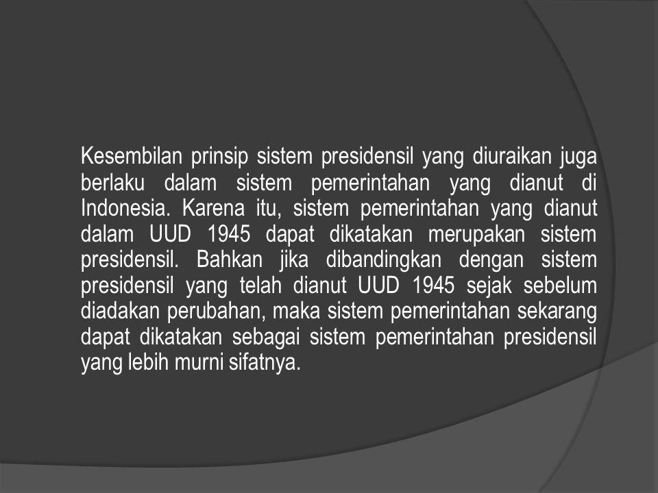Kesembilan prinsip sistem presidensil yang diuraikan juga berlaku dalam sistem pemerintahan yang dianut di Indonesia. Karena itu, sistem pemerintahan