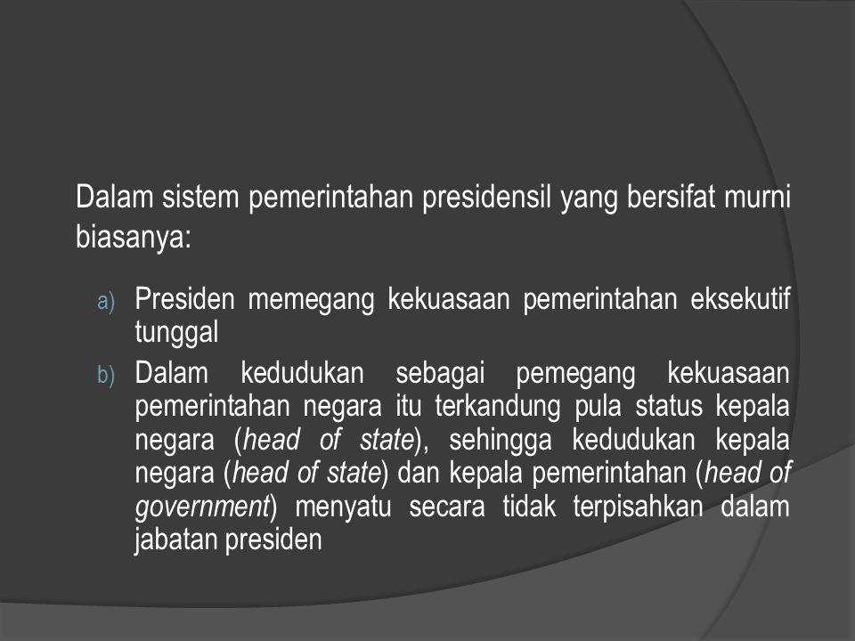 Dalam sistem pemerintahan presidensil yang bersifat murni biasanya: a) Presiden memegang kekuasaan pemerintahan eksekutif tunggal b) Dalam kedudukan s