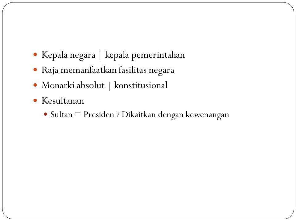 Kepala negara | kepala pemerintahan Raja memanfaatkan fasilitas negara Monarki absolut | konstitusional Kesultanan Sultan = Presiden ? Dikaitkan denga