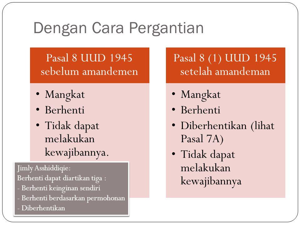 Dengan Cara Pergantian Pasal 8 UUD 1945 sebelum amandemen Mangkat Berhenti Tidak dapat melakukan kewajibannya. Pasal 8 (1) UUD 1945 setelah amandeman