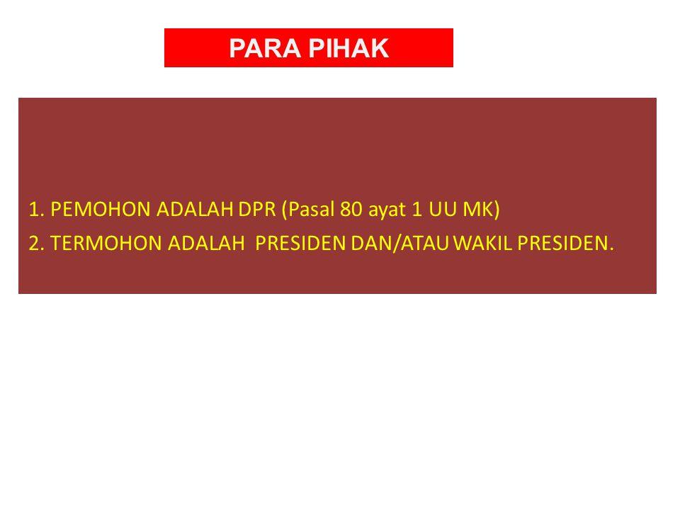 PARA PIHAK 1.PEMOHON ADALAH DPR (Pasal 80 ayat 1 UU MK) 2.