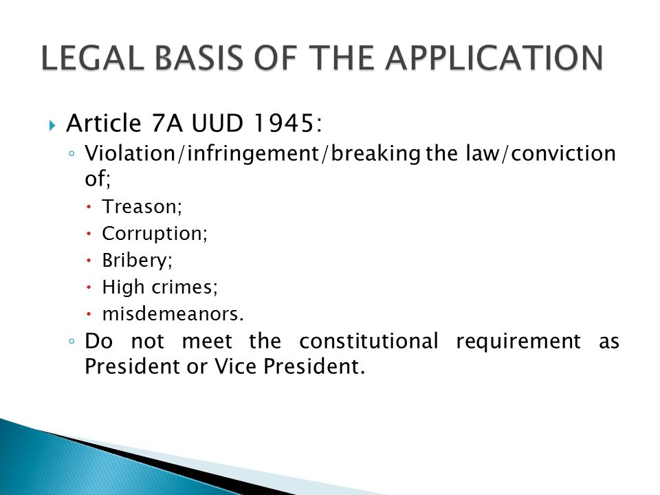  Article 7A UUD 1945: ◦ Violation/infringement/breaking the law/conviction of;  Treason;  Corruption;  Bribery;  High crimes;  misdemeanors.