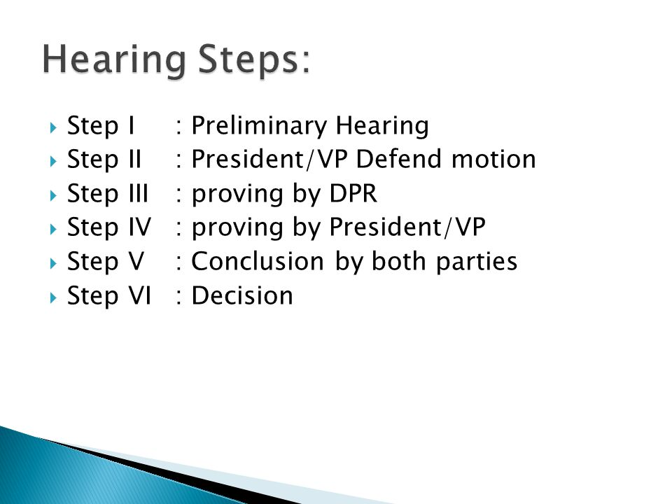  Step I : Preliminary Hearing  Step II : President/VP Defend motion  Step III : proving by DPR  Step IV : proving by President/VP  Step V : Conclusion by both parties  Step VI : Decision