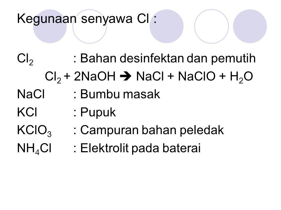 Kegunaan senyawa Cl : Cl 2 : Bahan desinfektan dan pemutih Cl 2 + 2NaOH  NaCl + NaClO + H 2 O NaCl: Bumbu masak KCl: Pupuk KClO 3 : Campuran bahan pe