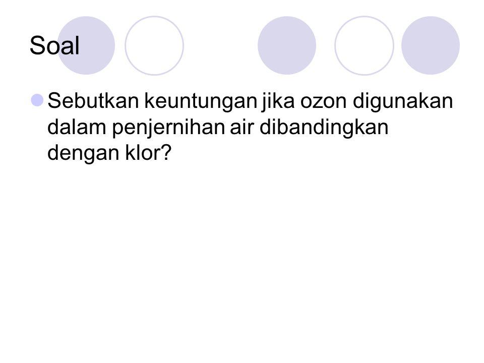 Soal Sebutkan keuntungan jika ozon digunakan dalam penjernihan air dibandingkan dengan klor?