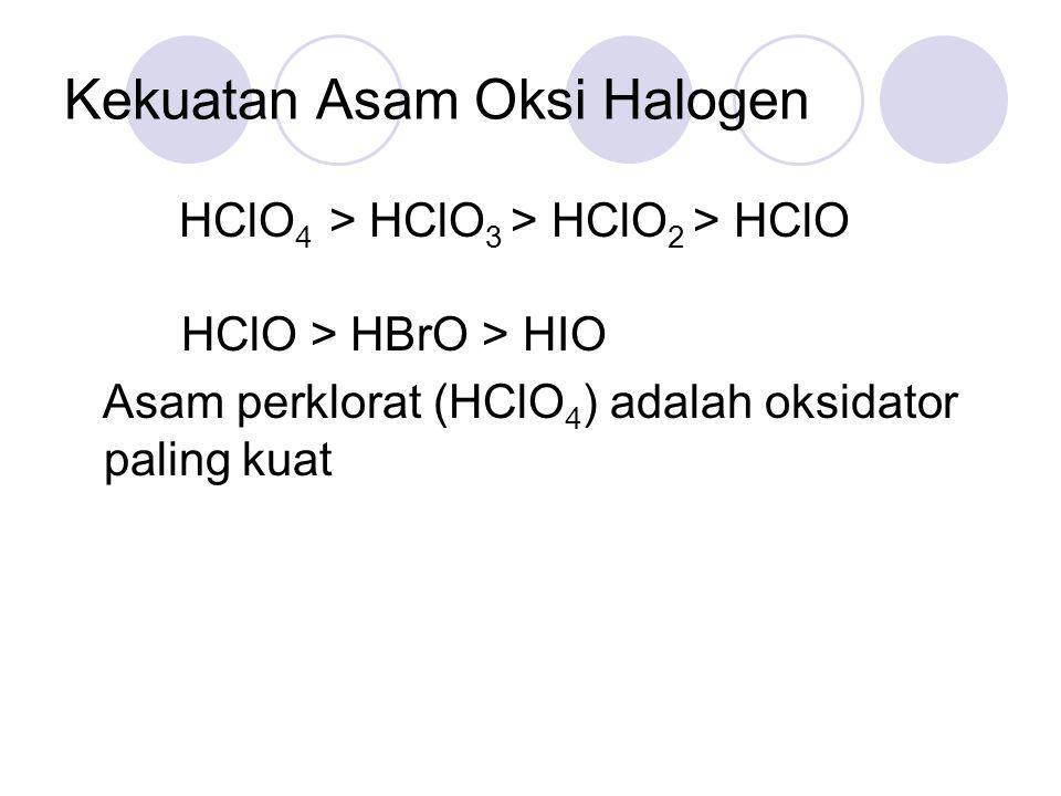 Kekuatan Asam Oksi Halogen HClO 4 > HClO 3 > HClO 2 > HClO HClO > HBrO > HIO Asam perklorat (HClO 4 ) adalah oksidator paling kuat
