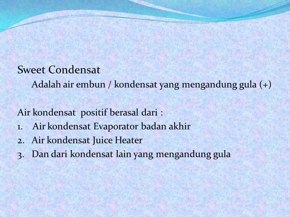 Sweet Condensat Adalah air embun / kondensat yang mengandung gula (+) Air kondensat positif berasal dari : 1.