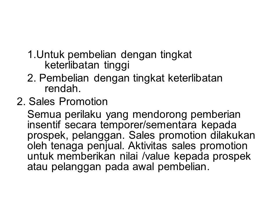 1.Untuk pembelian dengan tingkat keterlibatan tinggi 2. Pembelian dengan tingkat keterlibatan rendah. 2. Sales Promotion Semua perilaku yang mendorong