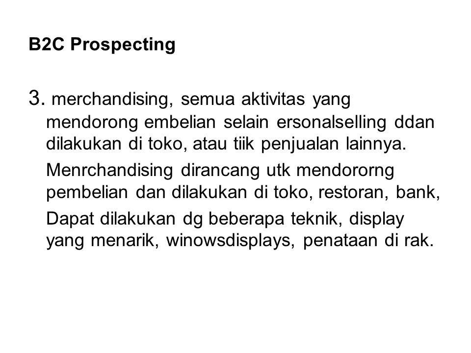 B2C Prospecting 3. merchandising, semua aktivitas yang mendorong embelian selain ersonalselling ddan dilakukan di toko, atau tiik penjualan lainnya. M