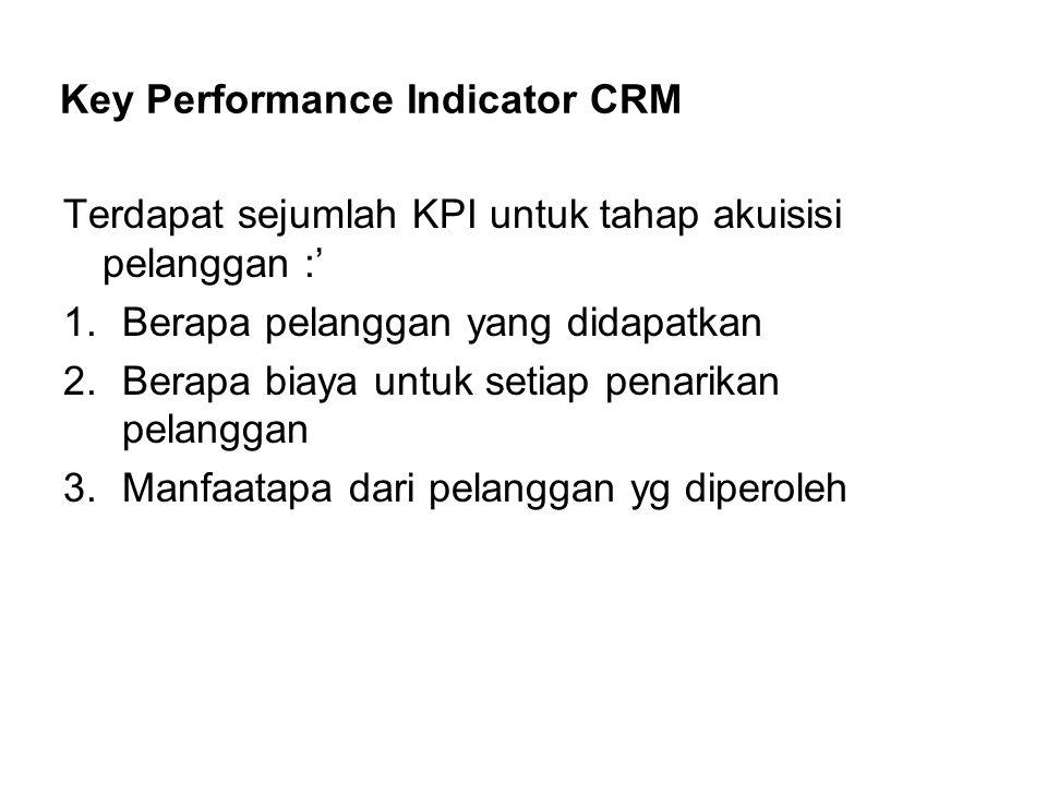 Key Performance Indicator CRM Terdapat sejumlah KPI untuk tahap akuisisi pelanggan :' 1.Berapa pelanggan yang didapatkan 2.Berapa biaya untuk setiap p