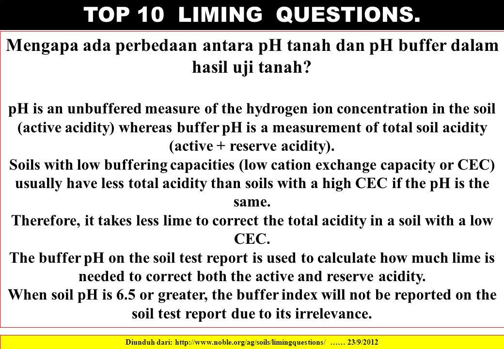 TOP 10 LIMING QUESTIONS. Mengapa ada perbedaan antara pH tanah dan pH buffer dalam hasil uji tanah? pH is an unbuffered measure of the hydrogen ion co