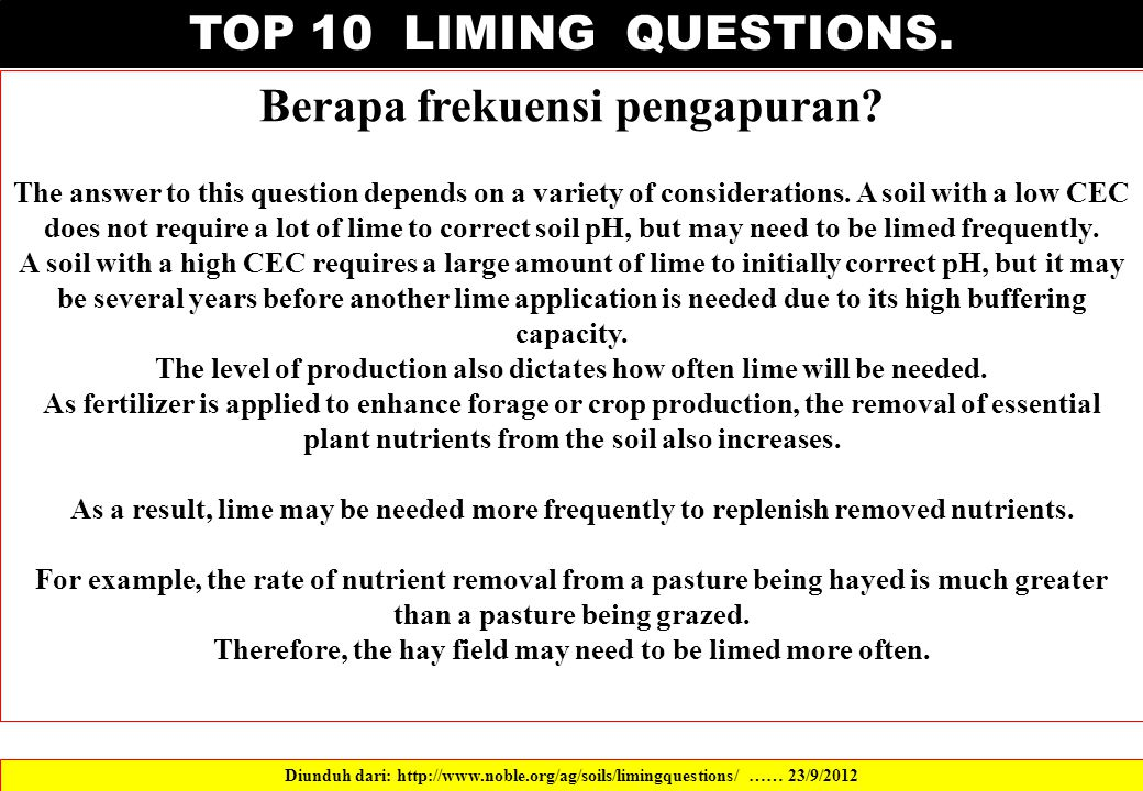 TOP 10 LIMING QUESTIONS. Berapa frekuensi pengapuran? The answer to this question depends on a variety of considerations. A soil with a low CEC does n