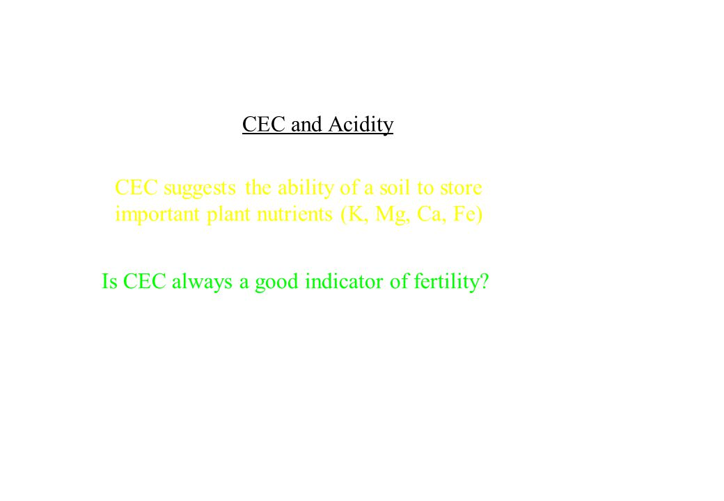 CEC and Acidity Is CEC always a good indicator of fertility? CEC suggests the ability of a soil to store important plant nutrients (K, Mg, Ca, Fe)