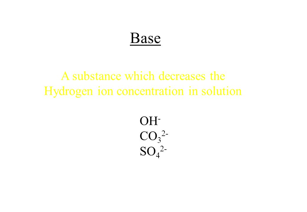 Base A substance which decreases the Hydrogen ion concentration in solution OH - CO 3 2- SO 4 2-
