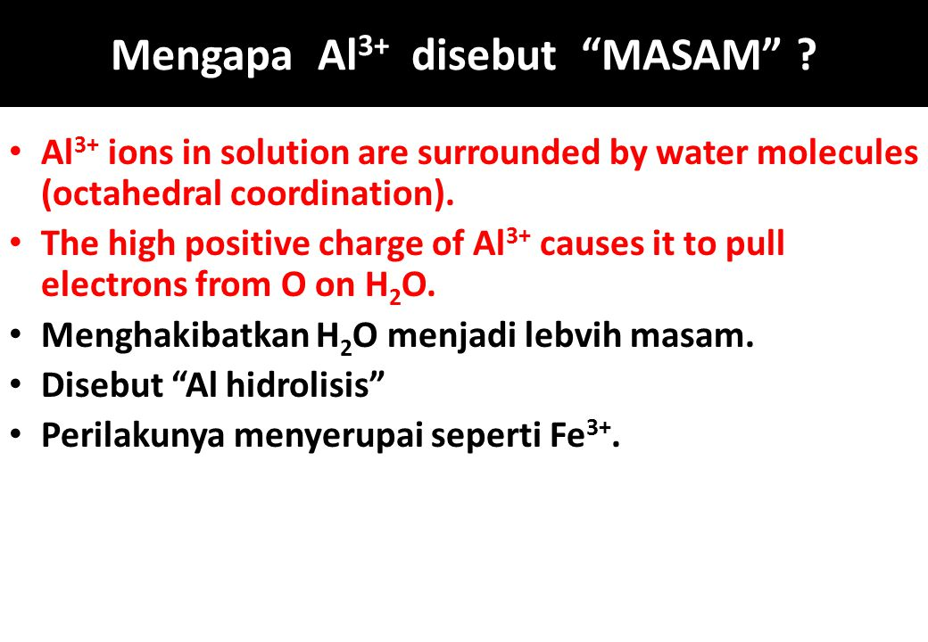 "Mengapa Al 3+ disebut ""MASAM"" ? Al 3+ ions in solution are surrounded by water molecules (octahedral coordination). The high positive charge of Al 3+"