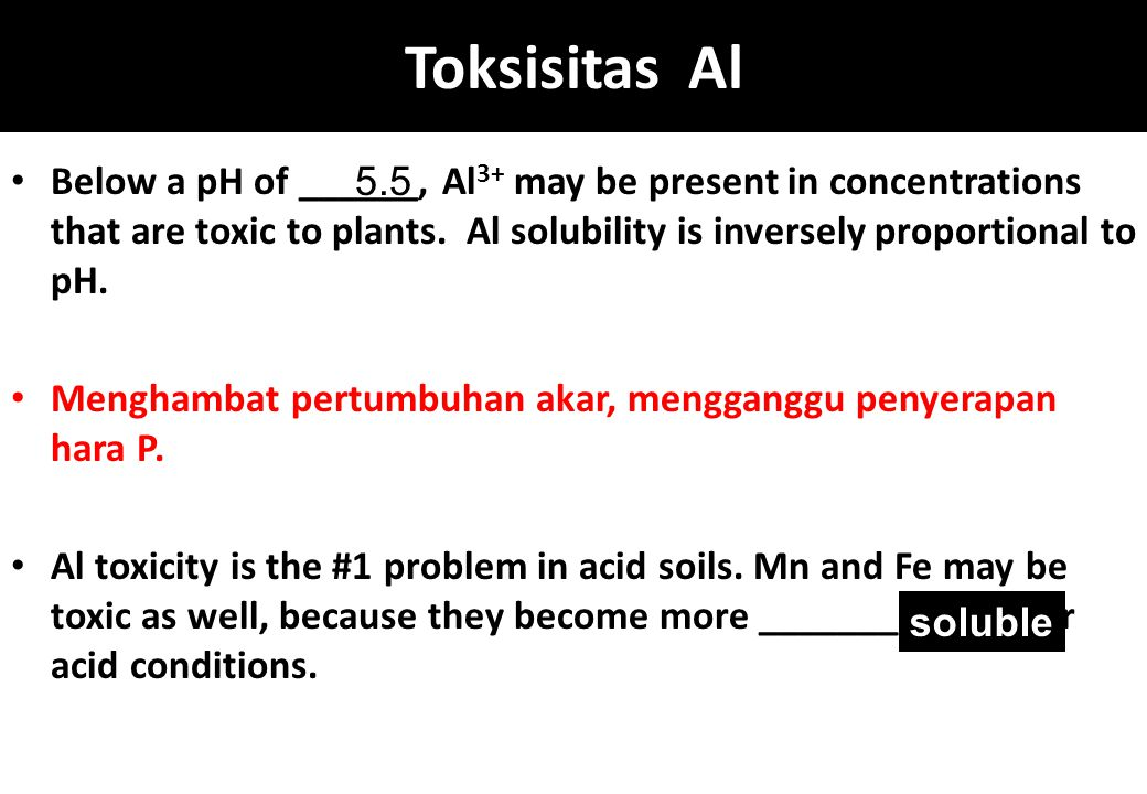 Toksisitas Al Below a pH of ______, Al 3+ may be present in concentrations that are toxic to plants. Al solubility is inversely proportional to pH. Me