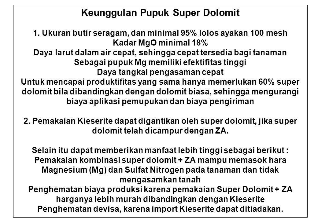 Keunggulan Pupuk Super Dolomit 1. Ukuran butir seragam, dan minimal 95% lolos ayakan 100 mesh Kadar MgO minimal 18% Daya larut dalam air cepat, sehing