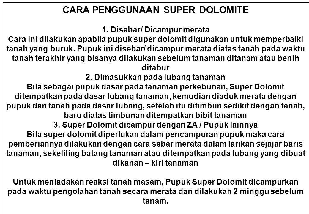 CARA PENGGUNAAN SUPER DOLOMITE 1. Disebar/ Dicampur merata Cara ini dilakukan apabila pupuk super dolomit digunakan untuk memperbaiki tanah yang buruk