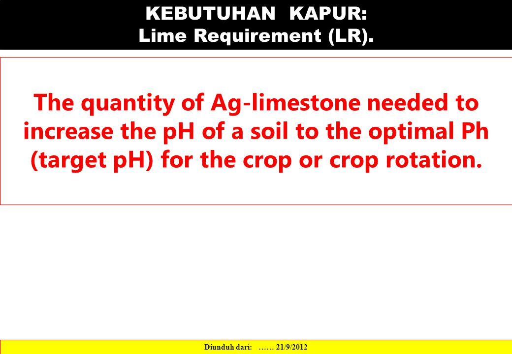 KEBUTUHAN KAPUR: Lime Requirement (LR). The quantity of Ag-limestone needed to increase the pH of a soil to the optimal Ph (target pH) for the crop or