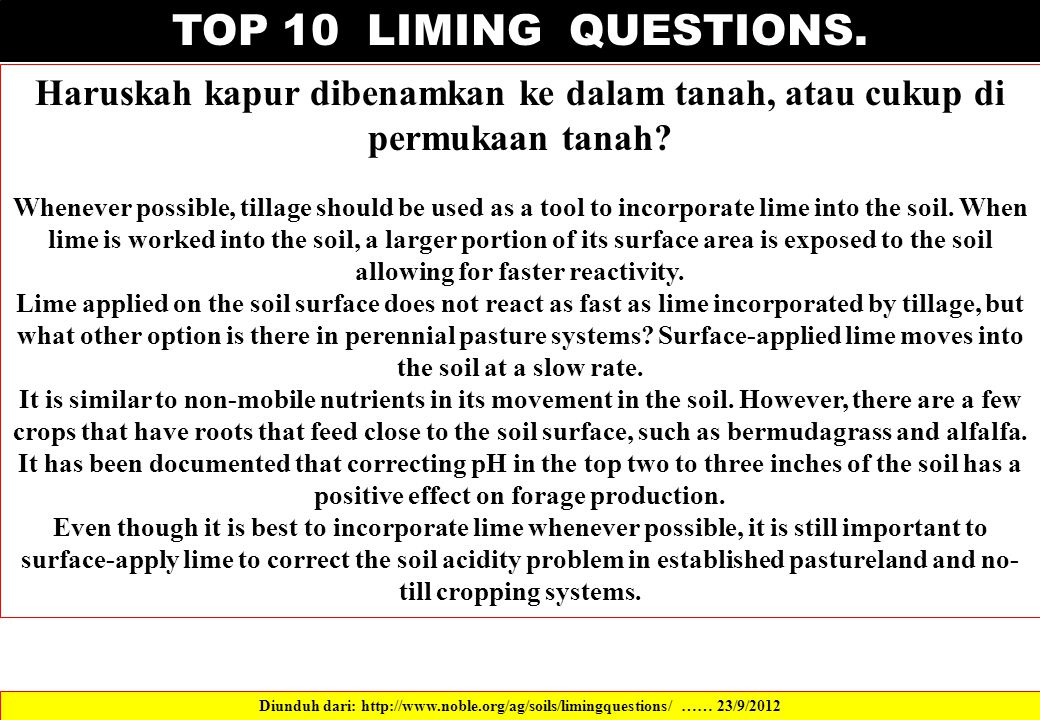 TOP 10 LIMING QUESTIONS. Haruskah kapur dibenamkan ke dalam tanah, atau cukup di permukaan tanah? Whenever possible, tillage should be used as a tool