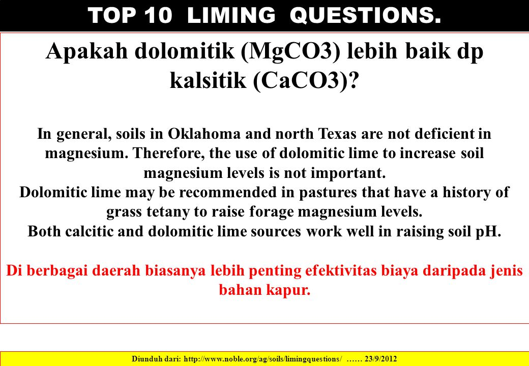 TOP 10 LIMING QUESTIONS. Apakah dolomitik (MgCO3) lebih baik dp kalsitik (CaCO3)? In general, soils in Oklahoma and north Texas are not deficient in m