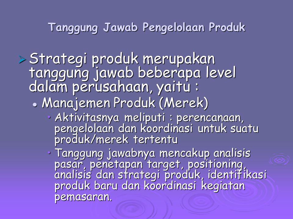 Tanggung Jawab Pengelolaan Produk  Strategi produk merupakan tanggung jawab beberapa level dalam perusahaan, yaitu : Manajemen Kelompok Produk/Pemasaran Manajemen Kelompok Produk/Pemasaran Suatu bisnis dengan beberapa produk/merek dan tanggung jawab pengelolaan pada manajer kelompok atau manajer pemasaran.Suatu bisnis dengan beberapa produk/merek dan tanggung jawab pengelolaan pada manajer kelompok atau manajer pemasaran.
