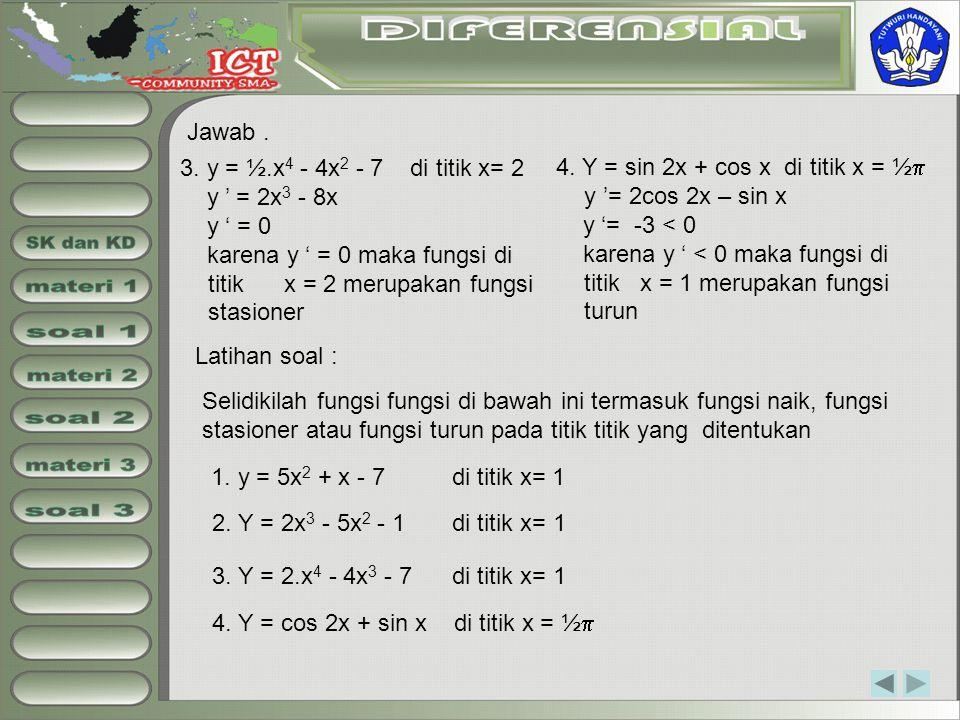 Jawab. 3. y = ½.x 4 - 4x 2 - 7 di titik x= 2 y ' = 2x 3 - 8x y ' = 0 karena y ' = 0 maka fungsi di titik x = 2 merupakan fungsi stasioner 4. Y = sin 2