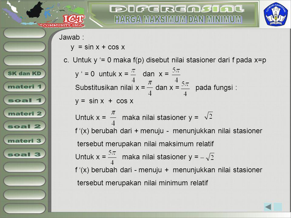 Jawab : y = sin x + cos x Untuk y '= 0 maka f(p) disebut nilai stasioner dari f pada x=pc. y ' = 0 untuk x = dan x = Untuk x = maka nilai stasioner y