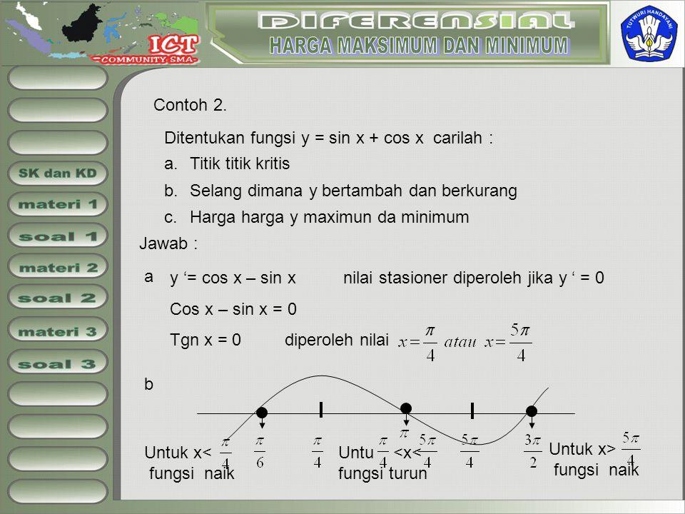 Contoh 2. Ditentukan fungsi y = sin x + cos x carilah : a.Titik titik kritis b.Selang dimana y bertambah dan berkurang c.Harga harga y maximun da mini