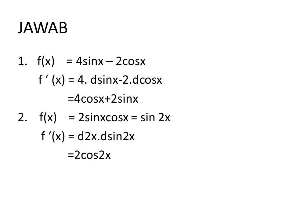 JAWAB 1.f(x) = 4sinx – 2cosx f ' (x) = 4. dsinx-2.dcosx =4cosx+2sinx 2. f(x) = 2sinxcosx = sin 2x f '(x) = d2x.dsin2x =2cos2x