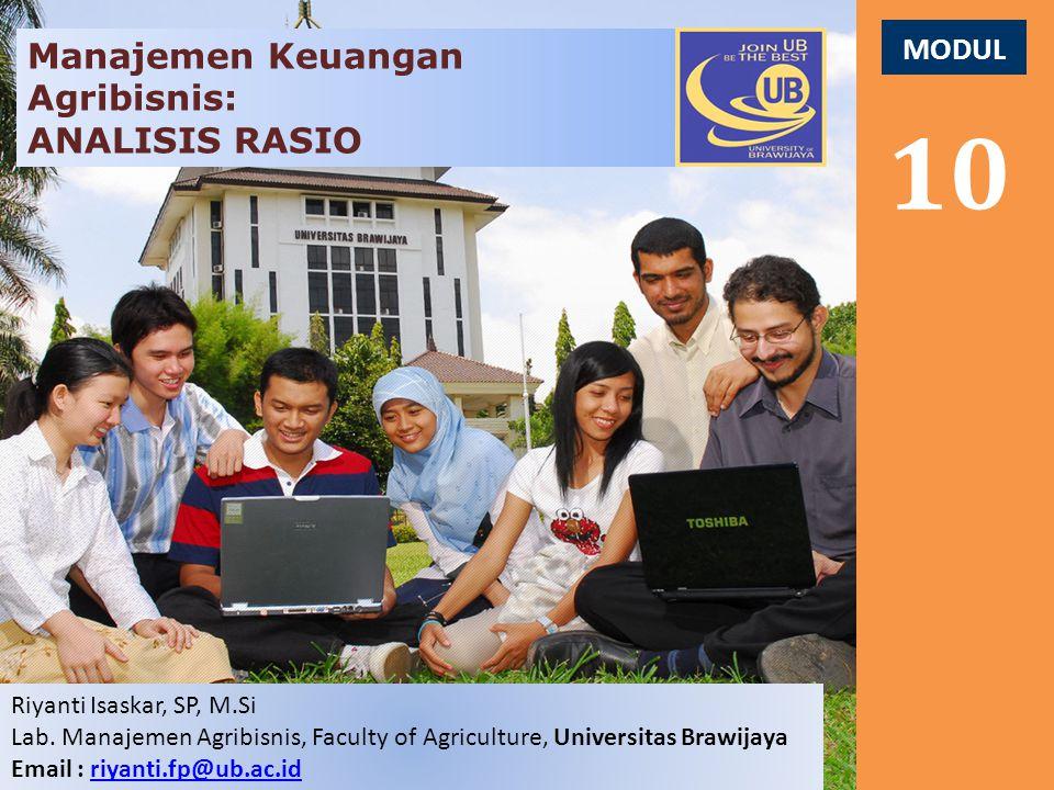 MODUL 10 Manajemen Keuangan Agribisnis: ANALISIS RASIO Riyanti Isaskar, SP, M.Si Lab. Manajemen Agribisnis, Faculty of Agriculture, Universitas Brawij