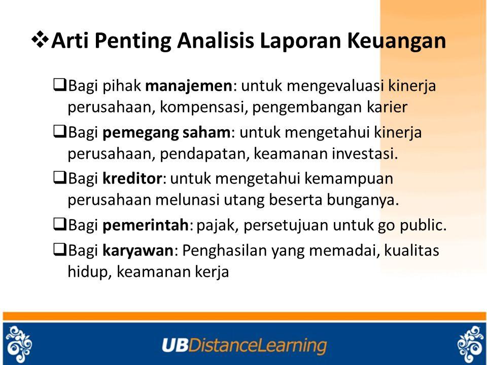  Arti Penting Analisis Laporan Keuangan  Bagi pihak manajemen: untuk mengevaluasi kinerja perusahaan, kompensasi, pengembangan karier  Bagi pemegan