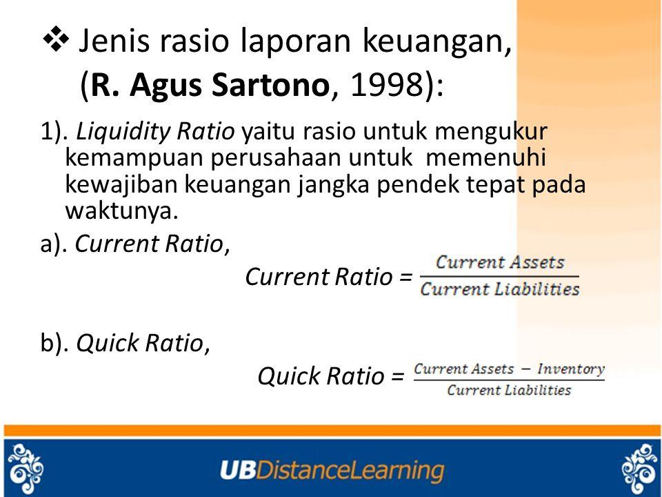  Jenis rasio laporan keuangan, (R. Agus Sartono, 1998): 1). Liquidity Ratio yaitu rasio untuk mengukur kemampuan perusahaan untuk memenuhi kewajiban