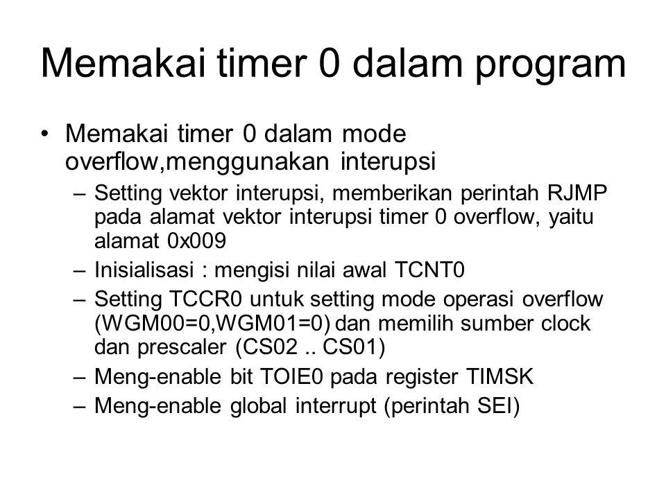 Memakai timer 0 dalam program Memakai timer 0 dalam mode overflow,menggunakan interupsi –Setting vektor interupsi, memberikan perintah RJMP pada alama