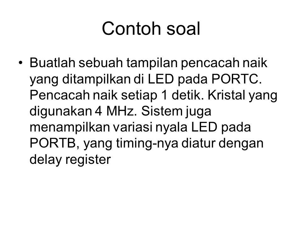 Contoh soal Buatlah sebuah tampilan pencacah naik yang ditampilkan di LED pada PORTC. Pencacah naik setiap 1 detik. Kristal yang digunakan 4 MHz. Sist