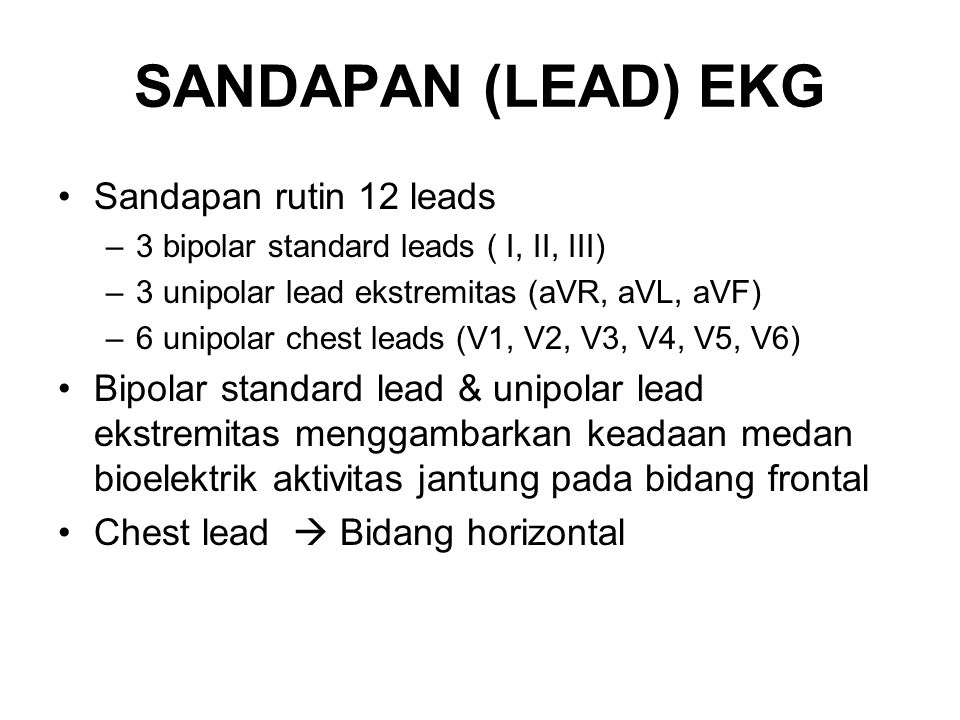 SANDAPAN (LEAD) EKG Sandapan rutin 12 leads –3 bipolar standard leads ( I, II, III) –3 unipolar lead ekstremitas (aVR, aVL, aVF) –6 unipolar chest lea