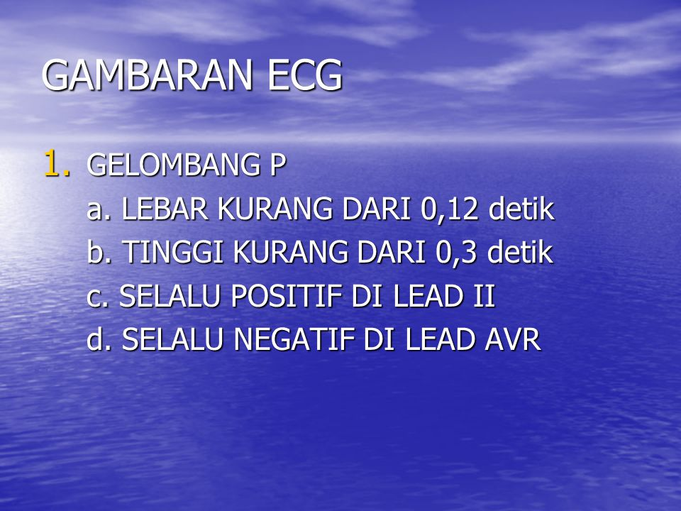 GAMBARAN ECG 1. GELOMBANG P a. LEBAR KURANG DARI 0,12 detik b. TINGGI KURANG DARI 0,3 detik c. SELALU POSITIF DI LEAD II d. SELALU NEGATIF DI LEAD AVR