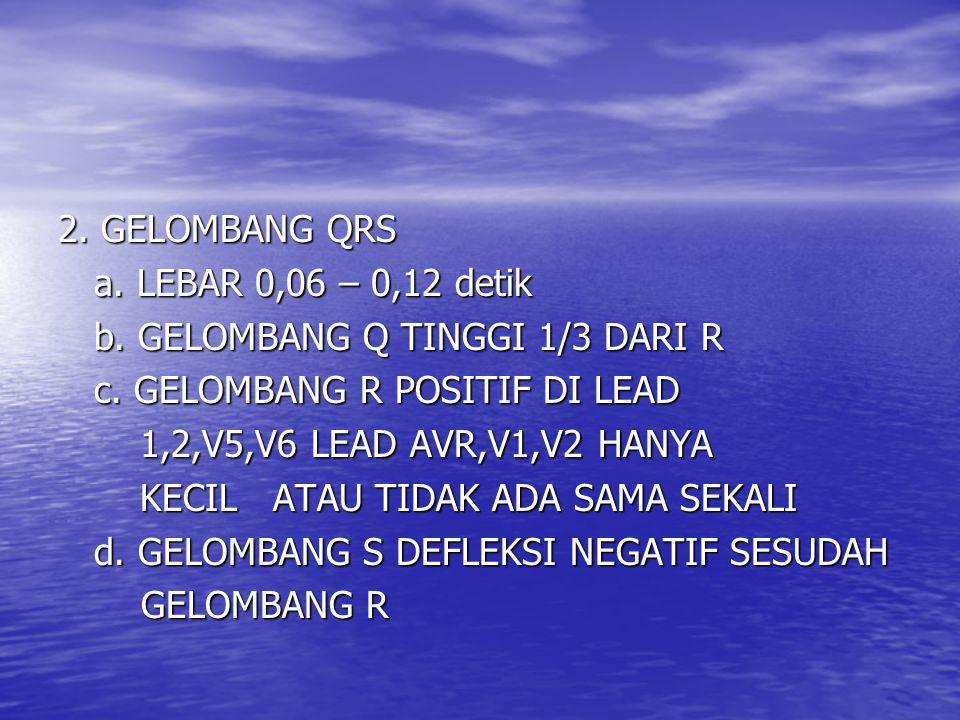 2. GELOMBANG QRS a. LEBAR 0,06 – 0,12 detik b. GELOMBANG Q TINGGI 1/3 DARI R c. GELOMBANG R POSITIF DI LEAD 1,2,V5,V6 LEAD AVR,V1,V2 HANYA 1,2,V5,V6 L