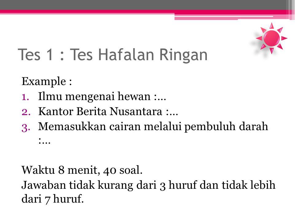Tes 1 : Tes Hafalan Ringan Example : 1.Ilmu mengenai hewan :… 2.Kantor Berita Nusantara :… 3.Memasukkan cairan melalui pembuluh darah :… Waktu 8 menit, 40 soal.