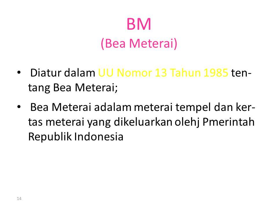 14 BM (Bea Meterai) Diatur dalam UU Nomor 13 Tahun 1985 ten- tang Bea Meterai; Bea Meterai adalam meterai tempel dan ker- tas meterai yang dikeluarkan olehj Pmerintah Republik Indonesia