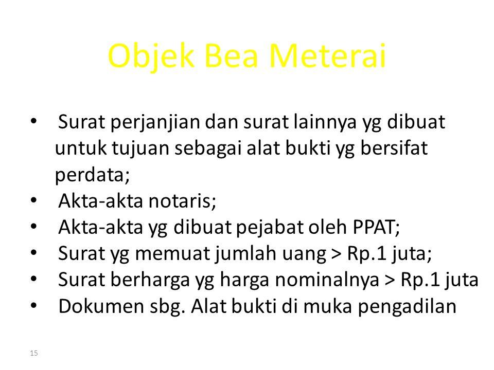 15 Objek Bea Meterai Surat perjanjian dan surat lainnya yg dibuat untuk tujuan sebagai alat bukti yg bersifat perdata; Akta-akta notaris; Akta-akta yg