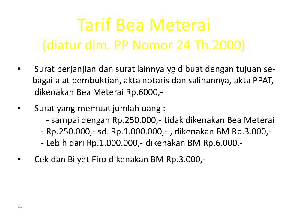 16 Tarif Bea Meterai (diatur dlm. PP Nomor 24 Th.2000) Surat perjanjian dan surat lainnya yg dibuat dengan tujuan se- bagai alat pembuktian, akta nota