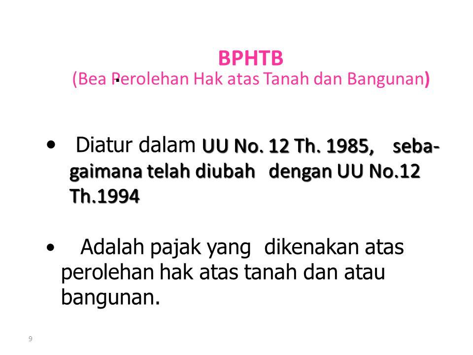 9 BPHTB (Bea Perolehan Hak atas Tanah dan Bangunan). UU No. 12 Th. 1985, seba- Diatur dalam UU No. 12 Th. 1985, seba- gaimana telah diubah dengan UU N