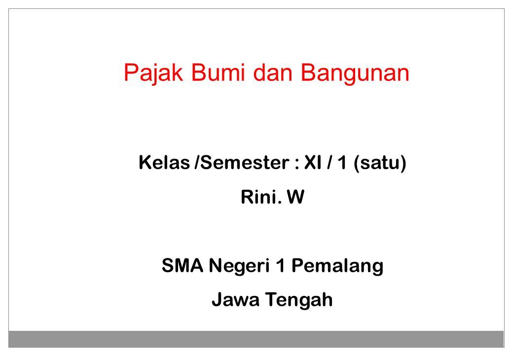 Pajak Bumi dan Bangunan Kelas /Semester : XI / 1 (satu) Rini. W SMA Negeri 1 Pemalang Jawa Tengah
